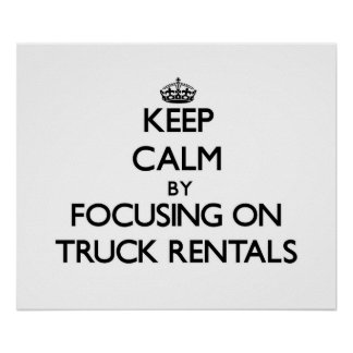 Keep Calm by focusing on Truck Rentals Print