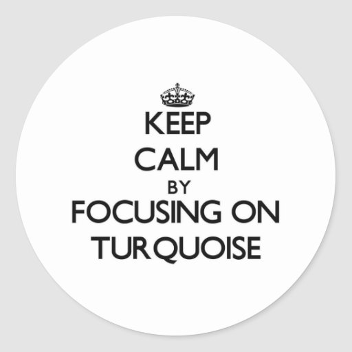 Keep Calm by focusing on Turquoise Round Sticker