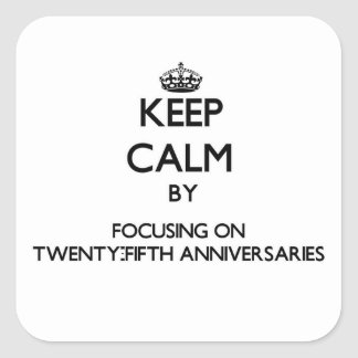 Keep Calm by focusing on Twenty-Fifth Anniversarie Square Stickers