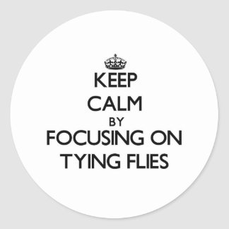 Keep Calm by focusing on Tying Flies Round Stickers