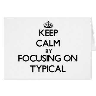 Keep Calm by focusing on Typical Greeting Card