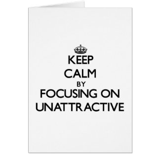 Keep Calm by focusing on Unattractive Card