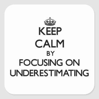 Keep Calm by focusing on Underestimating Square Sticker