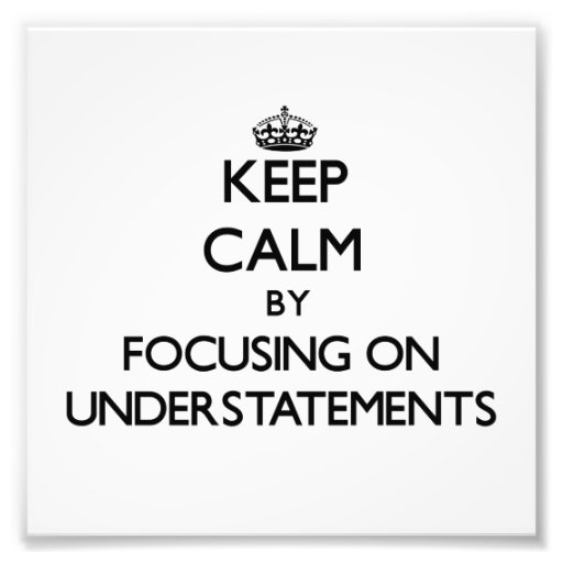 Keep Calm by focusing on Understatements Photographic Print