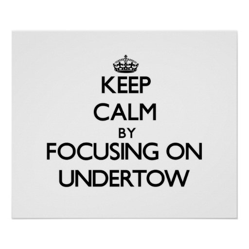 Keep Calm by focusing on Undertow Posters