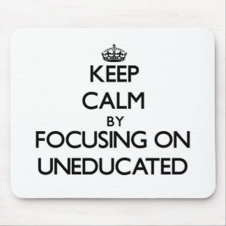 Keep Calm by focusing on Uneducated Mouse Pads