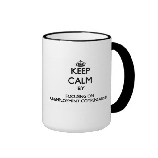 Keep Calm by focusing on Unemployment Compensation Coffee Mugs