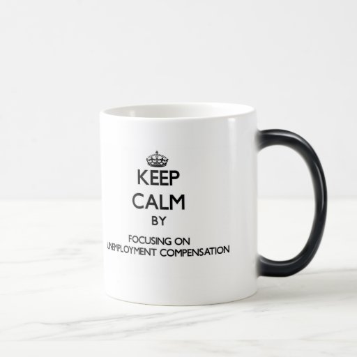 Keep Calm by focusing on Unemployment Compensation Mugs