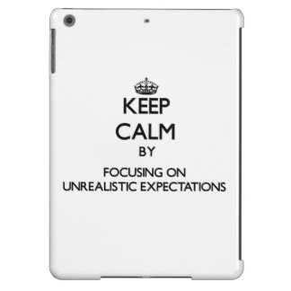 Keep Calm by focusing on Unrealistic Expectations Cover For iPad Air