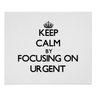Keep Calm by focusing on Urgent Posters