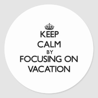 Keep Calm by focusing on Vacation Round Sticker