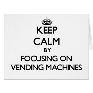 Keep Calm by focusing on Vending Machines Greeting Card
