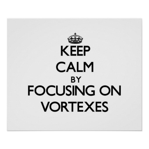Keep Calm by focusing on Vortexes Poster