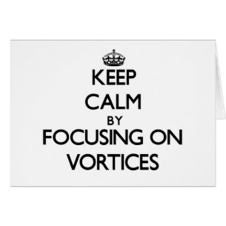 Keep Calm by focusing on Vortices Card