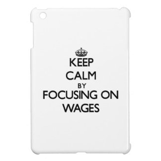 Keep Calm by focusing on Wages iPad Mini Case