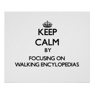 Keep Calm by focusing on WALKING ENCYLOPEDIAS Posters