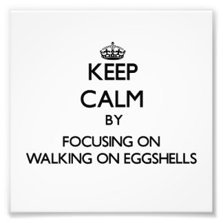 Keep Calm by focusing on WALKING ON EGGSHELLS Photo Print