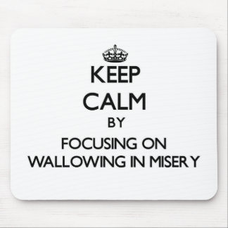 Keep Calm by focusing on Wallowing In Misery Mouse Pad
