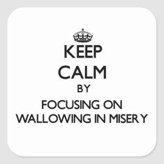 Keep Calm by focusing on Wallowing In Misery Square Sticker