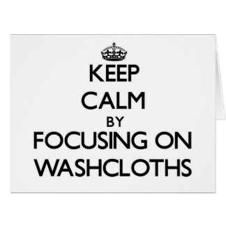 Keep Calm by focusing on Washcloths Greeting Cards