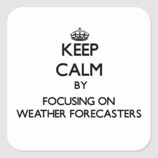 Keep Calm by focusing on Weather Forecasters Square Sticker
