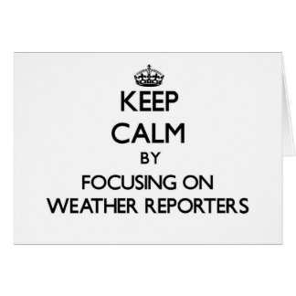 Keep Calm by focusing on Weather Reporters Cards