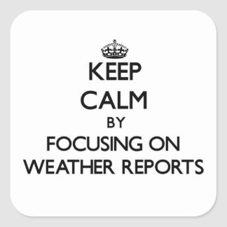Keep Calm by focusing on Weather Reports Square Sticker