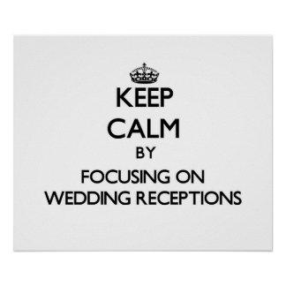 Keep Calm by focusing on Wedding Receptions Poster