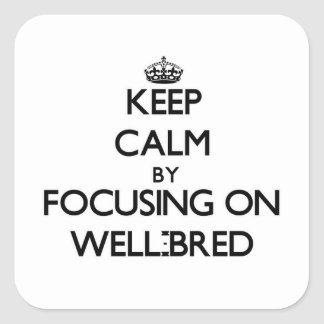 Keep Calm by focusing on Well-Bred Square Stickers