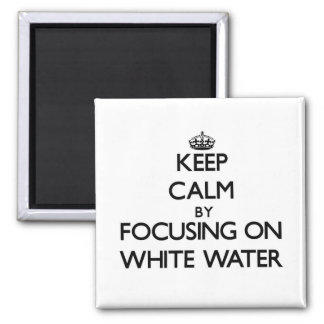 Keep Calm by focusing on White Water Refrigerator Magnets