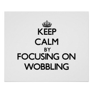 Keep Calm by focusing on Wobbling Poster