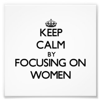 Keep Calm by focusing on Women Art Photo