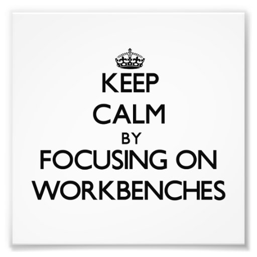 Keep Calm by focusing on Workbenches Photograph