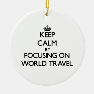 Keep Calm by focusing on World Travel Ceramic Ornament