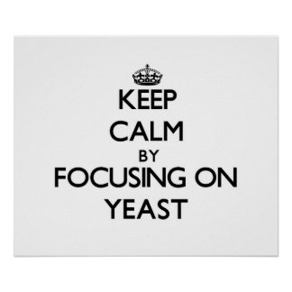 Keep Calm by focusing on Yeast Poster