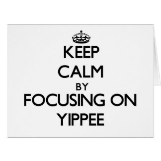 Keep Calm by focusing on Yippee Greeting Cards