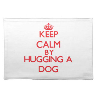 Keep calm by hugging a Dog Placemats