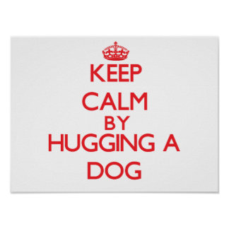Keep calm by hugging a Dog Posters