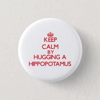 Keep calm by hugging a Hippopotamus Button