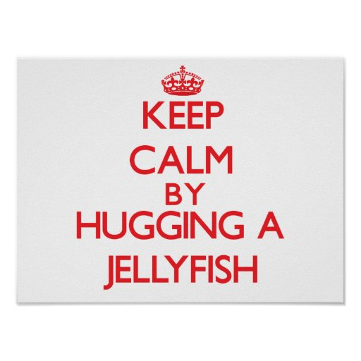 Keep calm by hugging a Jellyfish Posters