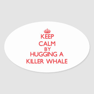 Keep calm by hugging a Killer Whale Oval Sticker