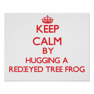 Keep calm by hugging a Red-Eyed Tree Frog Posters
