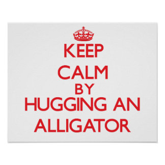 Keep calm by hugging an Alligator Poster