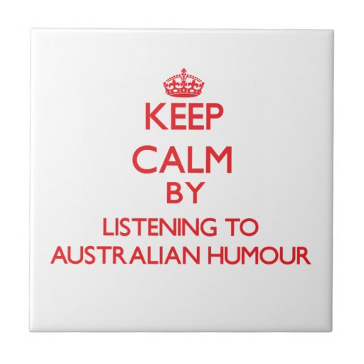 Keep calm by listening to AUSTRALIAN HUMOUR Ceramic Tile
