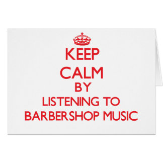 Keep calm by listening to BARBERSHOP MUSIC Card