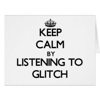 Keep calm by listening to GLITCH Greeting Cards