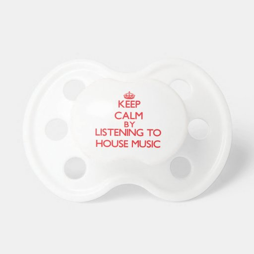 Keep calm by listening to HOUSE MUSIC Pacifier