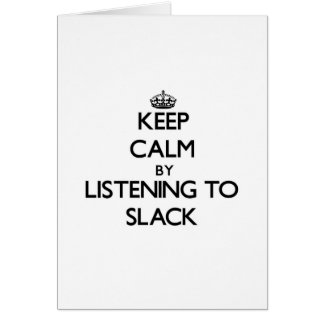 Keep calm by listening to SLACK Greeting Cards