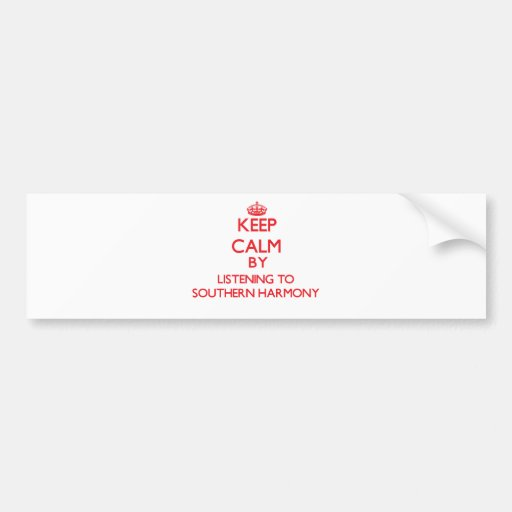 Keep calm by listening to SOUTHERN HARMONY Car Bumper Sticker