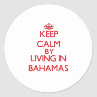 Keep Calm by living in Bahamas Round Stickers